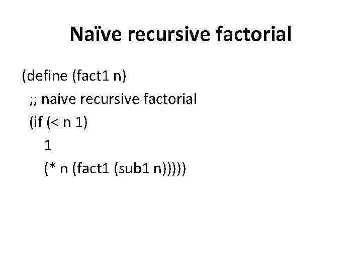 Naïve recursive factorial (define (fact 1 n) ; ; naive recursive factorial (if (<