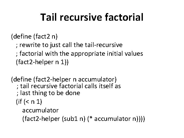 Tail recursive factorial (define (fact 2 n) ; rewrite to just call the tail-recursive
