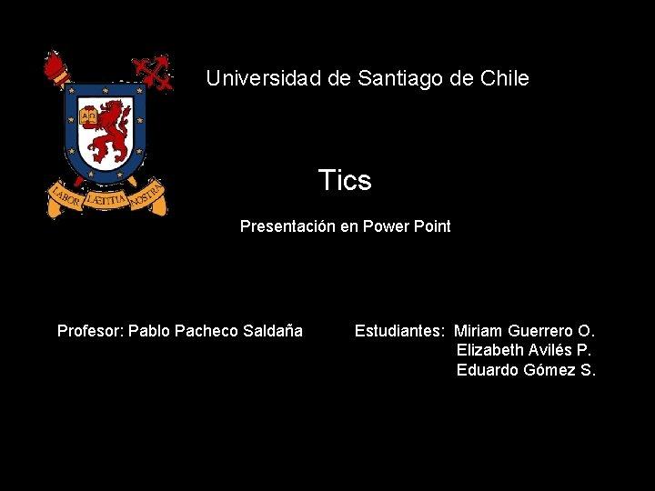 Universidad de Santiago de Chile Tics Presentación en Power Point Profesor: Pablo Pacheco Saldaña