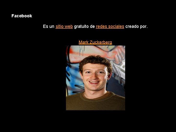 Facebook Es un sitio web gratuito de redes sociales creado por. Mark Zuckerberg