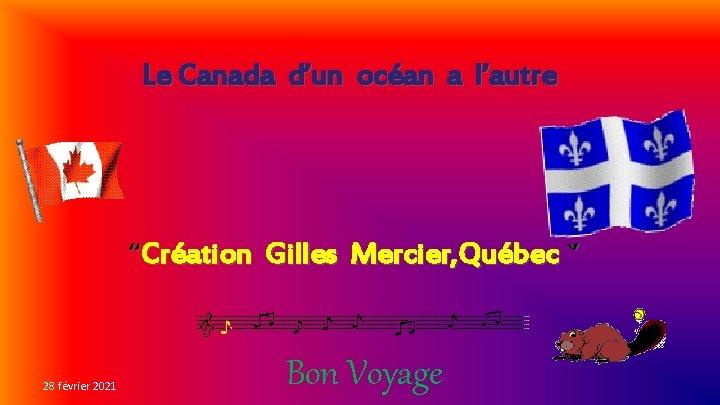 """Le Canada d'un océan a l'autre """"Création Gilles Mercier, Québec `' 28 février 2021"""