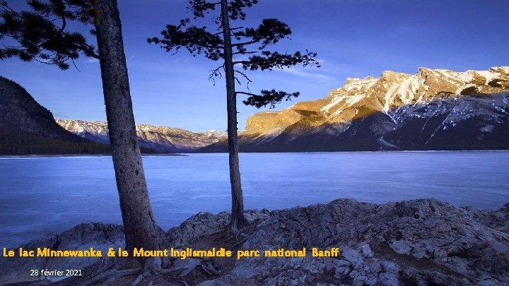 Le lac Minnewanka & le Mount Inglismaldie parc national Banff 28 février 2021