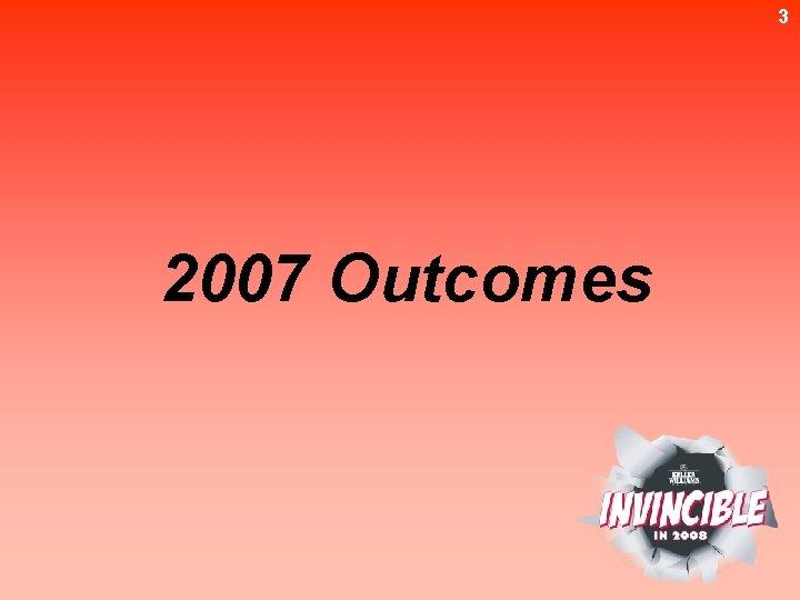 3 2007 Outcomes