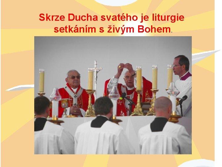 Skrze Ducha svatého je liturgie setkáním s živým Bohem.