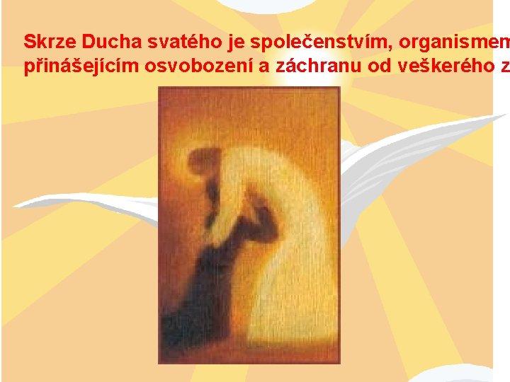 Skrze Ducha svatého je společenstvím, organismem přinášejícím osvobození a záchranu od veškerého z