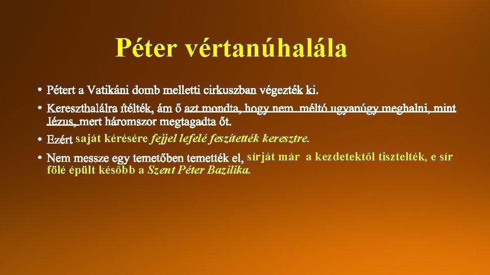 Péter vértanúhalála saját kérésére fejjel lefelé feszítették keresztre. sírját már a kezdetektől tisztelték, e