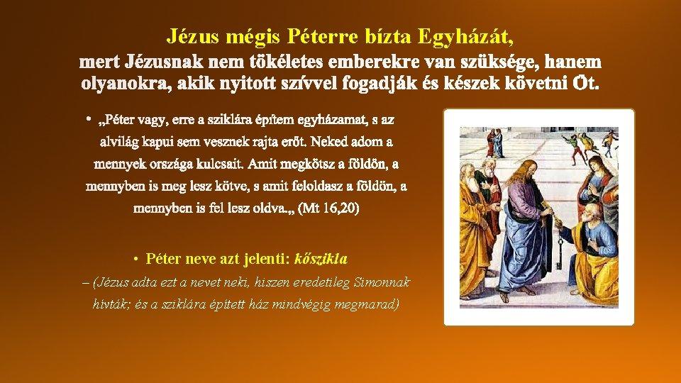 Jézus mégis Péterre bízta Egyházát, • Péter neve azt jelenti: kőszikla – (Jézus adta