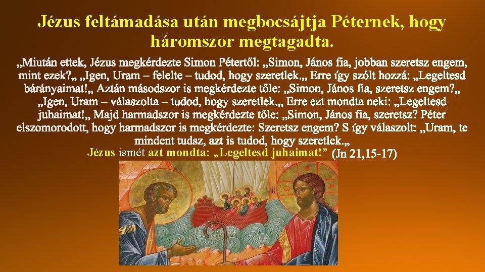 """Jézus feltámadása után megbocsájtja Péternek, hogy háromszor megtagadta. Jézus ismét azt mondta: """"Legeltesd juhaimat!"""""""