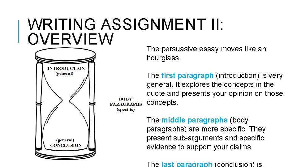 WRITING ASSIGNMENT II: OVERVIEW The persuasive essay moves like an hourglass. The first paragraph