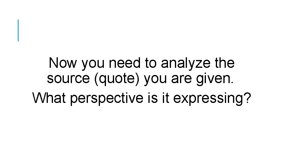 Now you need to analyze the source (quote) you are given. What perspective is