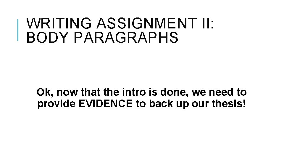 WRITING ASSIGNMENT II: BODY PARAGRAPHS Ok, now that the intro is done, we need