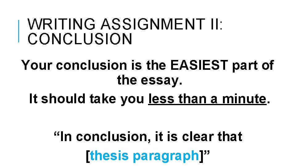 WRITING ASSIGNMENT II: CONCLUSION Your conclusion is the EASIEST part of the essay. It
