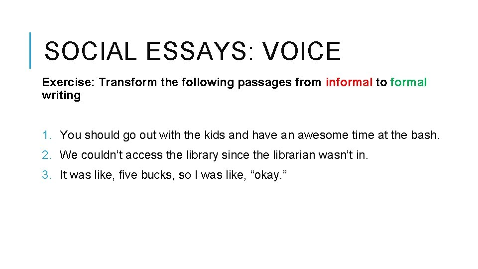 SOCIAL ESSAYS: VOICE Exercise: Transform the following passages from informal to formal writing 1.