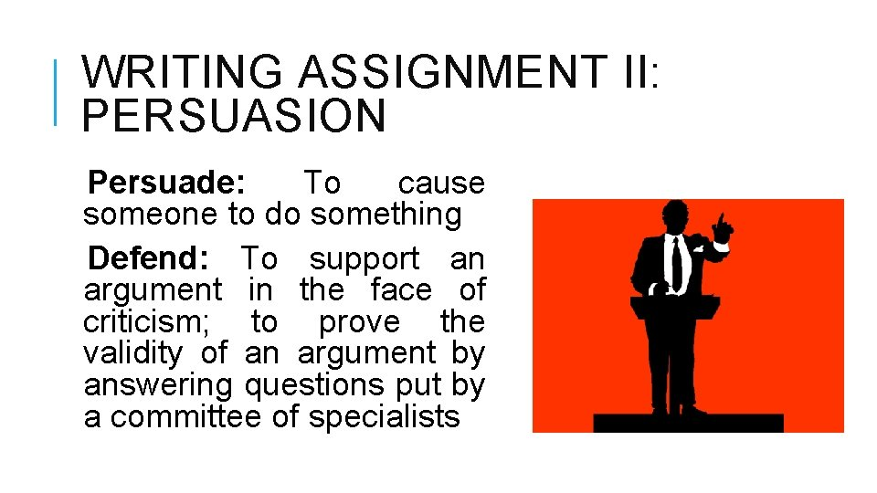 WRITING ASSIGNMENT II: PERSUASION Persuade: To cause someone to do something Defend: To support