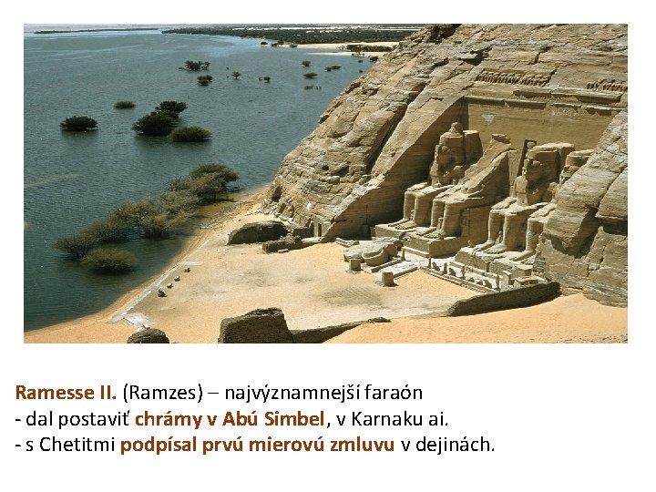 Ramesse II. (Ramzes) – najvýznamnejší faraón - dal postaviť chrámy v Abú Simbel, v