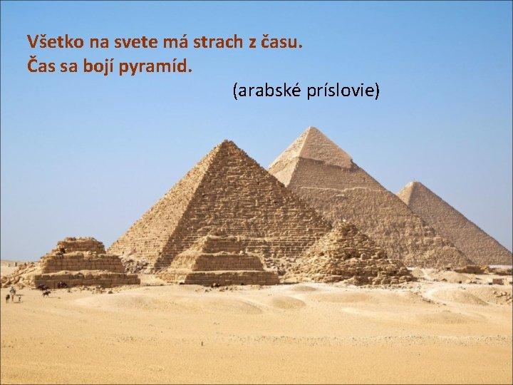 Všetko na svete má strach z času. Čas sa bojí pyramíd. (arabské príslovie)