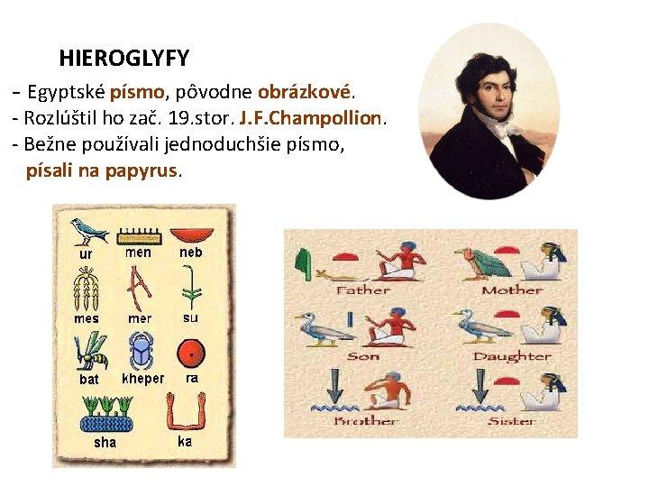 HIEROGLYFY - Egyptské písmo, pôvodne obrázkové. - Rozlúštil ho zač. 19. stor. J. F.