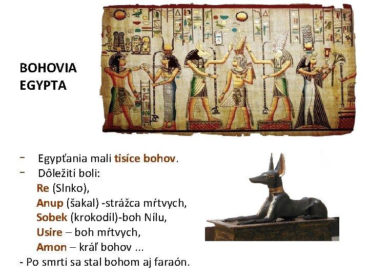BOHOVIA EGYPTA - Egypťania mali tisíce bohov. Dôležití boli: Re (Slnko), Anup (šakal) -strážca