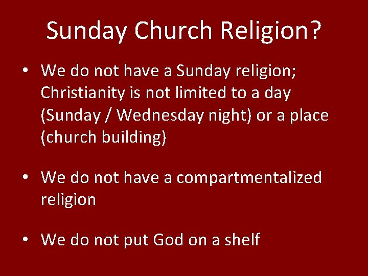 Sunday Church Religion? • We do not have a Sunday religion; Christianity is not
