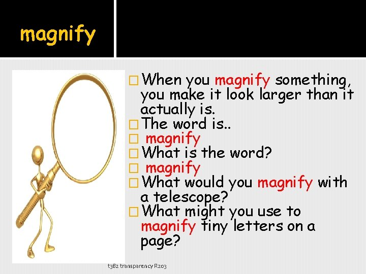 magnify �When you magnify something, you make it look larger than it actually is.