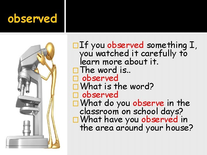 observed �If you observed something I, you watched it carefully to learn more about