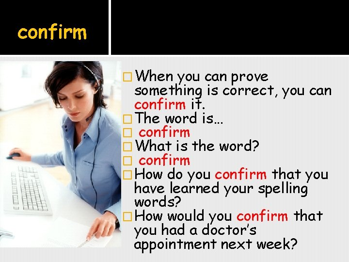 confirm �When you can prove something is correct, you can confirm it. �The word