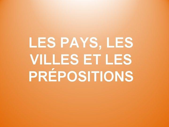 LES PAYS, LES VILLES ET LES PRÉPOSITIONS