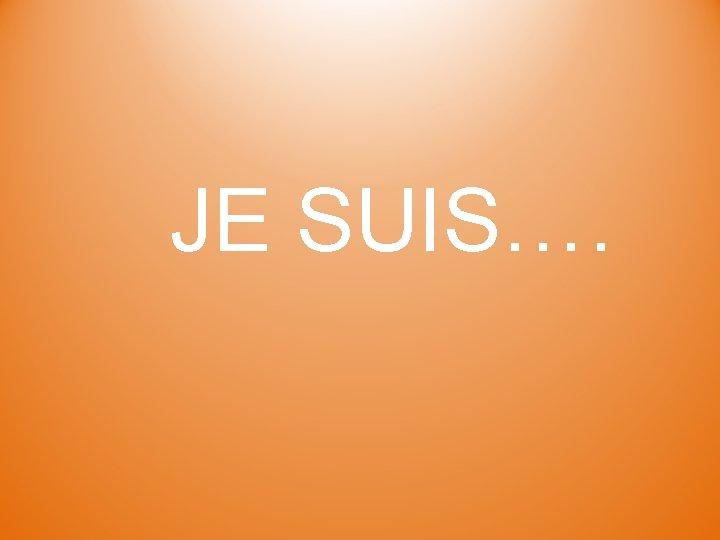 JE SUIS….