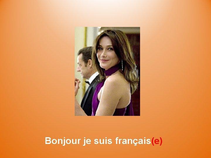 Bonjour je suis français(e)