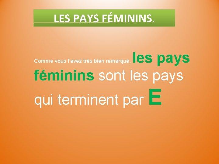 LES PAYS FÉMININS. les pays féminins sont les pays Comme vous l'avez très bien