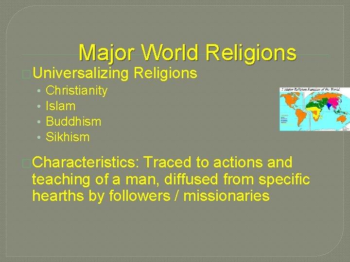 Major World Religions �Universalizing • Christianity • Islam • Buddhism • Sikhism Religions �Characteristics:
