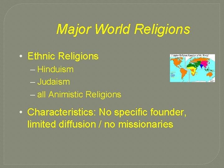 Major World Religions • Ethnic Religions – Hinduism – Judaism – all Animistic Religions