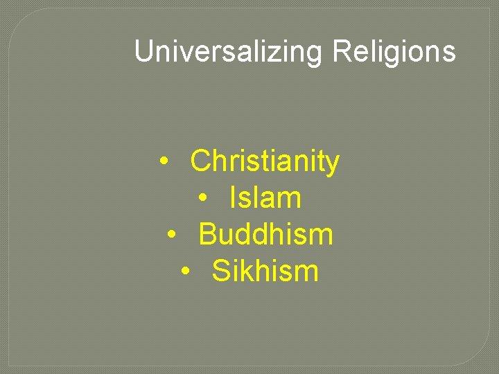 Universalizing Religions • Christianity • Islam • Buddhism • Sikhism