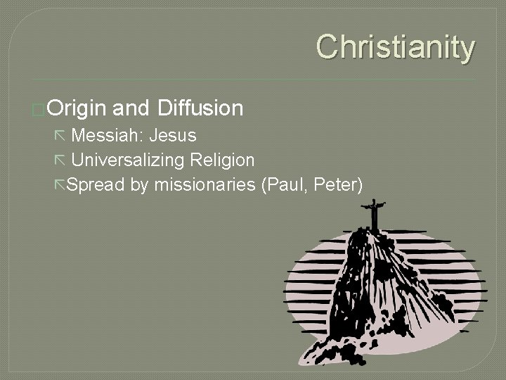 Christianity �Origin and Diffusion ã Messiah: Jesus ã Universalizing Religion ãSpread by missionaries (Paul,