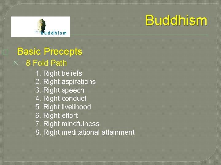 Buddhism � Basic Precepts ã 8 Fold Path 1. Right beliefs 2. Right aspirations