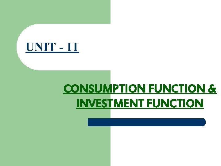 UNIT - 11 CONSUMPTION FUNCTION & INVESTMENT FUNCTION