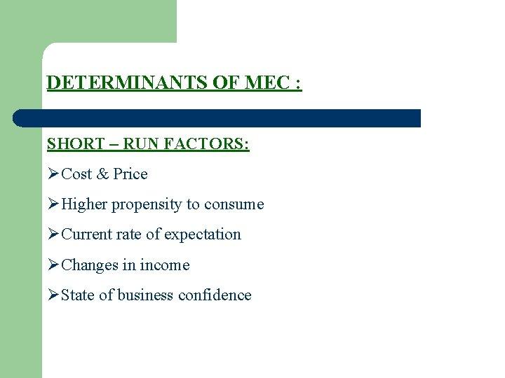 DETERMINANTS OF MEC : SHORT – RUN FACTORS: ØCost & Price ØHigher propensity to