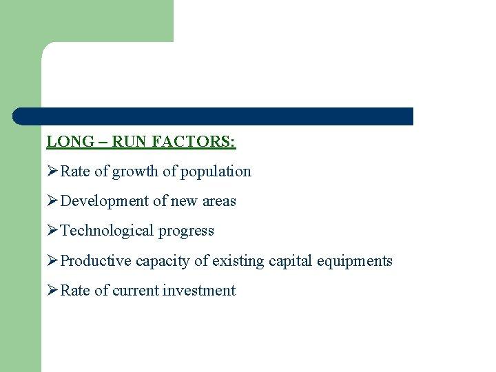 LONG – RUN FACTORS: ØRate of growth of population ØDevelopment of new areas ØTechnological