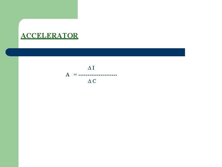 ACCELERATOR ∆I A = ----------∆C