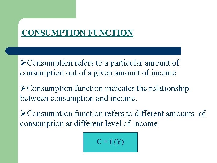 CONSUMPTION FUNCTION ØConsumption refers to a particular amount of consumption out of a given