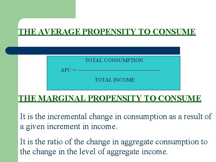 THE AVERAGE PROPENSITY TO CONSUME TOTAL CONSUMPTION APC = TOTAL INCOME THE MARGINAL PROPENSITY
