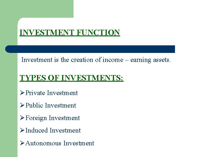 INVESTMENT FUNCTION Investment is the creation of income – earning assets. TYPES OF INVESTMENTS: