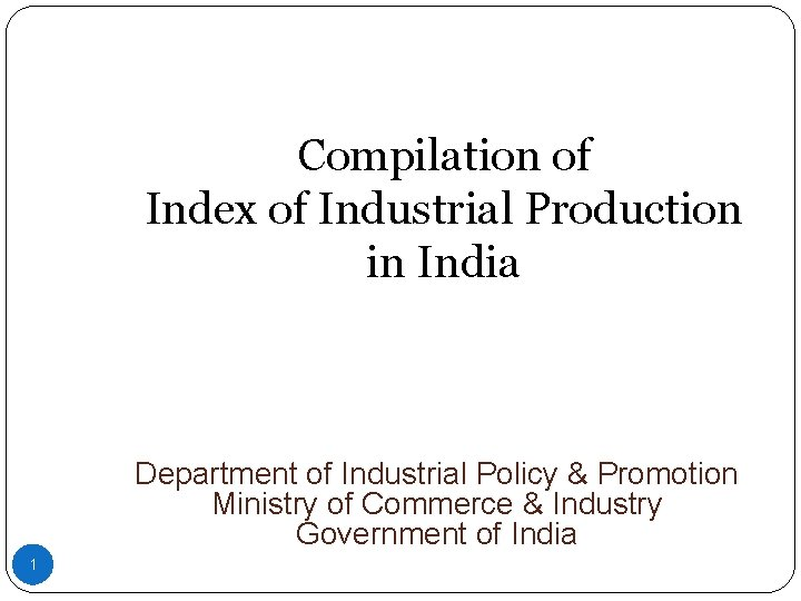 Compilation of Index of Industrial Production in India Department of Industrial Policy & Promotion