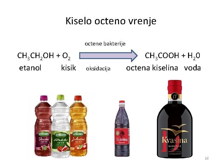 Kiselo octeno vrenje octene bakterije CH 3 CH 2 OH + O 2 CH