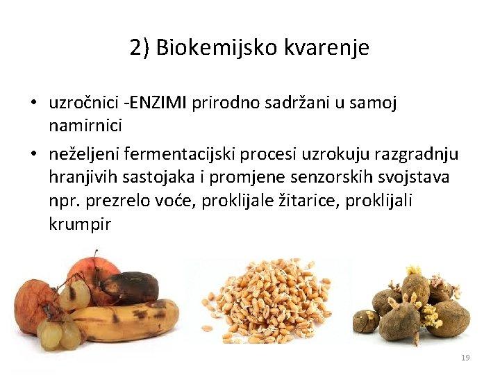 2) Biokemijsko kvarenje • uzročnici ENZIMI prirodno sadržani u samoj namirnici • neželjeni fermentacijski