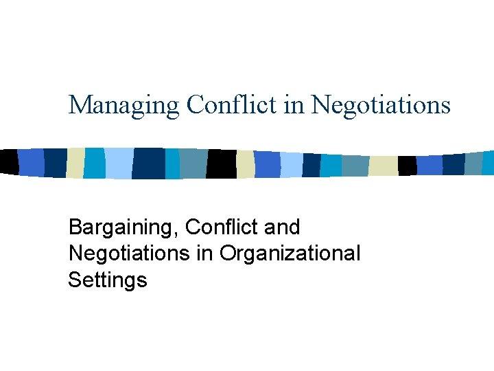 Managing Conflict in Negotiations Bargaining, Conflict and Negotiations in Organizational Settings