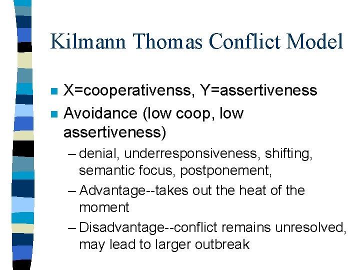 Kilmann Thomas Conflict Model n n X=cooperativenss, Y=assertiveness Avoidance (low coop, low assertiveness) –