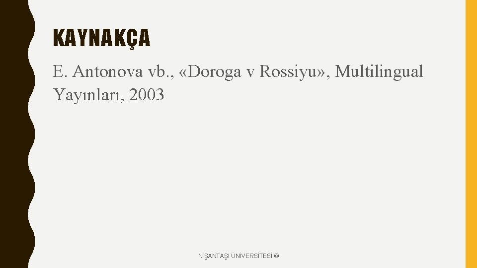 KAYNAKÇA E. Antonova vb. , «Doroga v Rossiyu» , Multilingual Yayınları, 2003 NİŞANTAŞI ÜNİVERSİTESİ