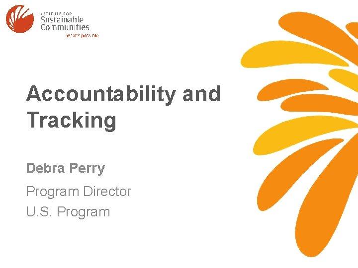 Accountability and Tracking Debra Perry Program Director U. S. Program