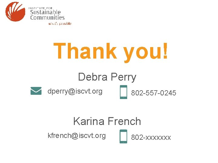 Thank you! Debra Perry dperry@iscvt. org 802 -557 -0245 Karina French kfrench@iscvt. org 802